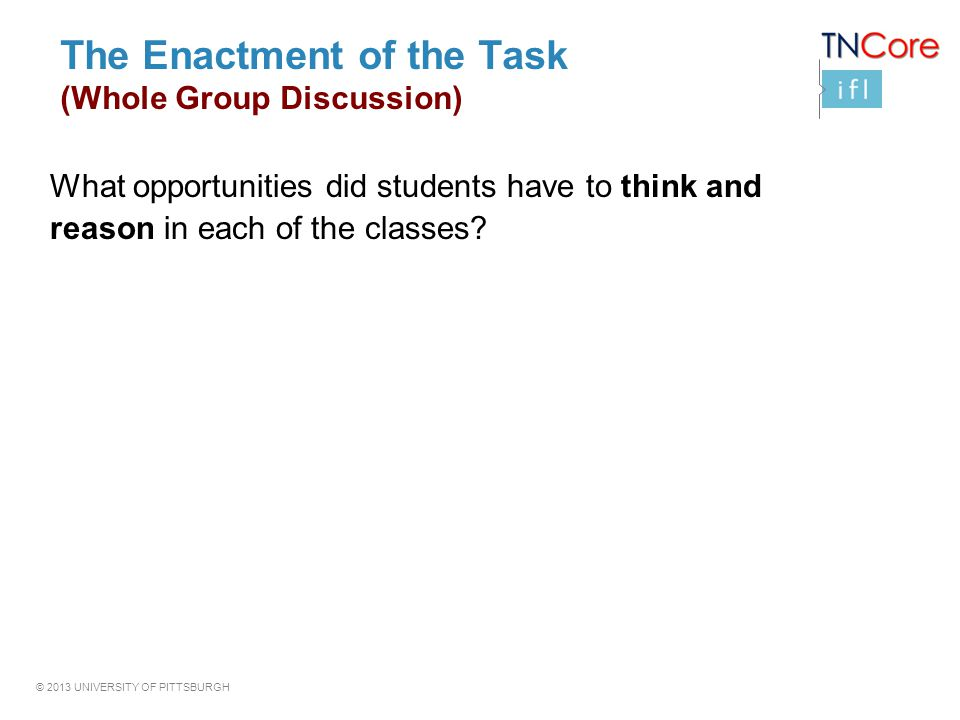 © 2013 UNIVERSITY OF PITTSBURGH The Enactment of the Task (Whole Group Discussion) What opportunities did students have to think and reason in each of