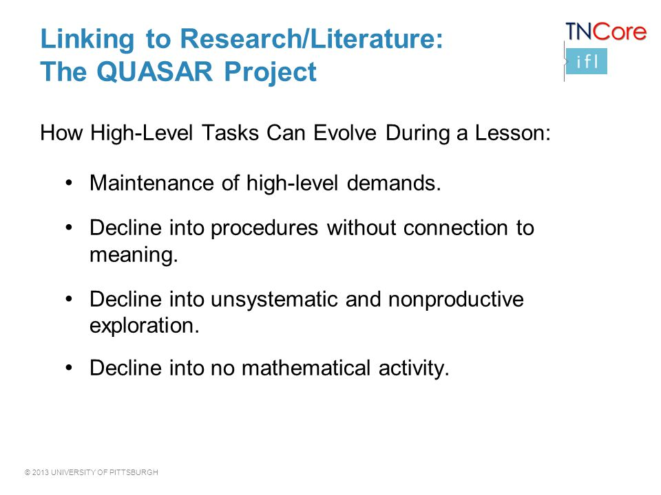 © 2013 UNIVERSITY OF PITTSBURGH Linking to Research/Literature: The QUASAR Project How High-Level Tasks Can Evolve During a Lesson: Maintenance of hig