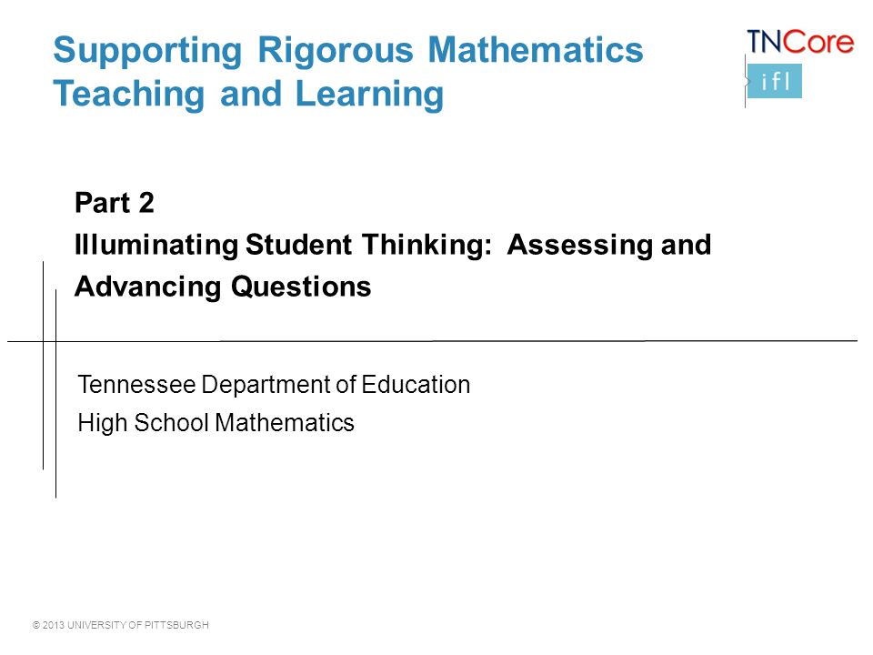 © 2013 UNIVERSITY OF PITTSBURGH Supporting Rigorous Mathematics Teaching and Learning Tennessee Department of Education High School Mathematics Part 2