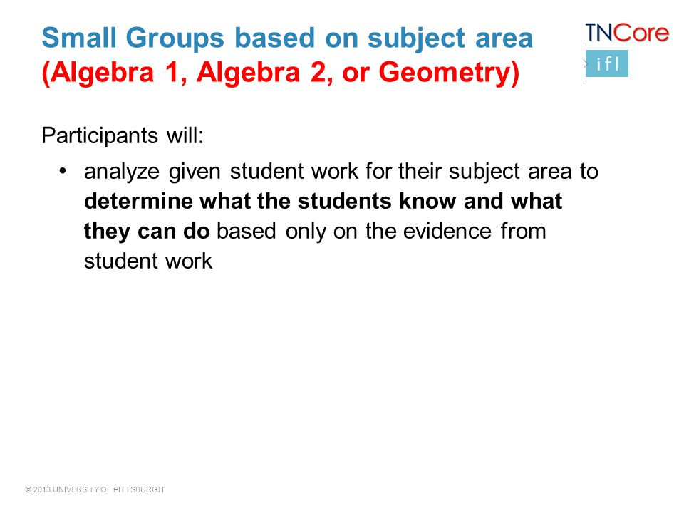 © 2013 UNIVERSITY OF PITTSBURGH Small Groups based on subject area (Algebra 1, Algebra 2, or Geometry) Participants will: analyze given student work f