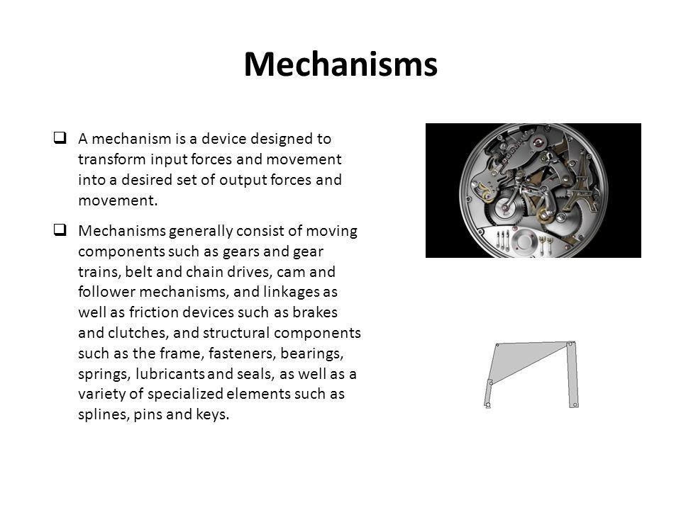 Mechanisms  A mechanism is a device designed to transform input forces and movement into a desired set of output forces and movement.  Mechanisms ge