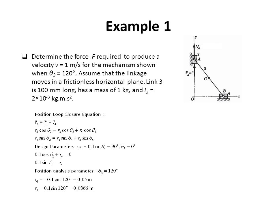 Example 1  Determine the force F required to produce a velocity v = 1 m/s for the mechanism shown when θ 3 = 120°. Assume that the linkage moves in a