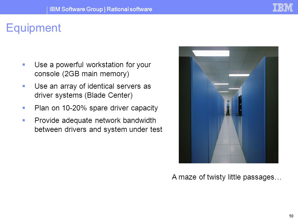 IBM Software Group | Rational software 10 Equipment  Use a powerful workstation for your console (2GB main memory)  Use an array of identical servers as driver systems (Blade Center)  Plan on 10-20% spare driver capacity  Provide adequate network bandwidth between drivers and system under test A maze of twisty little passages…