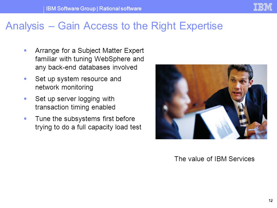 IBM Software Group | Rational software 12 Analysis – Gain Access to the Right Expertise  Arrange for a Subject Matter Expert familiar with tuning WebSphere and any back-end databases involved  Set up system resource and network monitoring  Set up server logging with transaction timing enabled  Tune the subsystems first before trying to do a full capacity load test The value of IBM Services