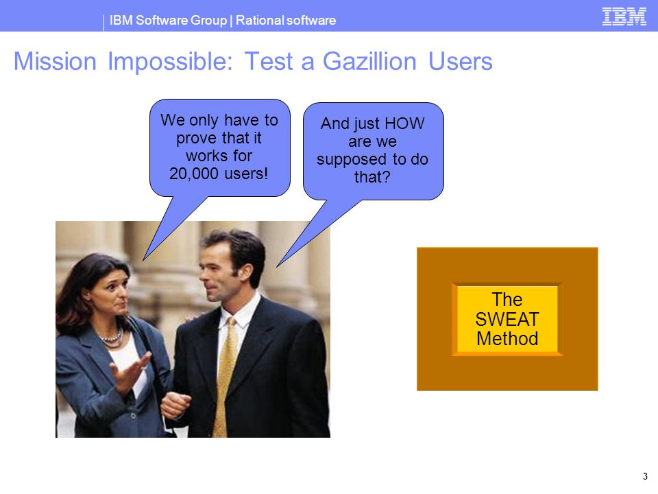 IBM Software Group | Rational software 3 The SWEAT Method Mission Impossible: Test a Gazillion Users We only have to prove that it works for 20,000 users.