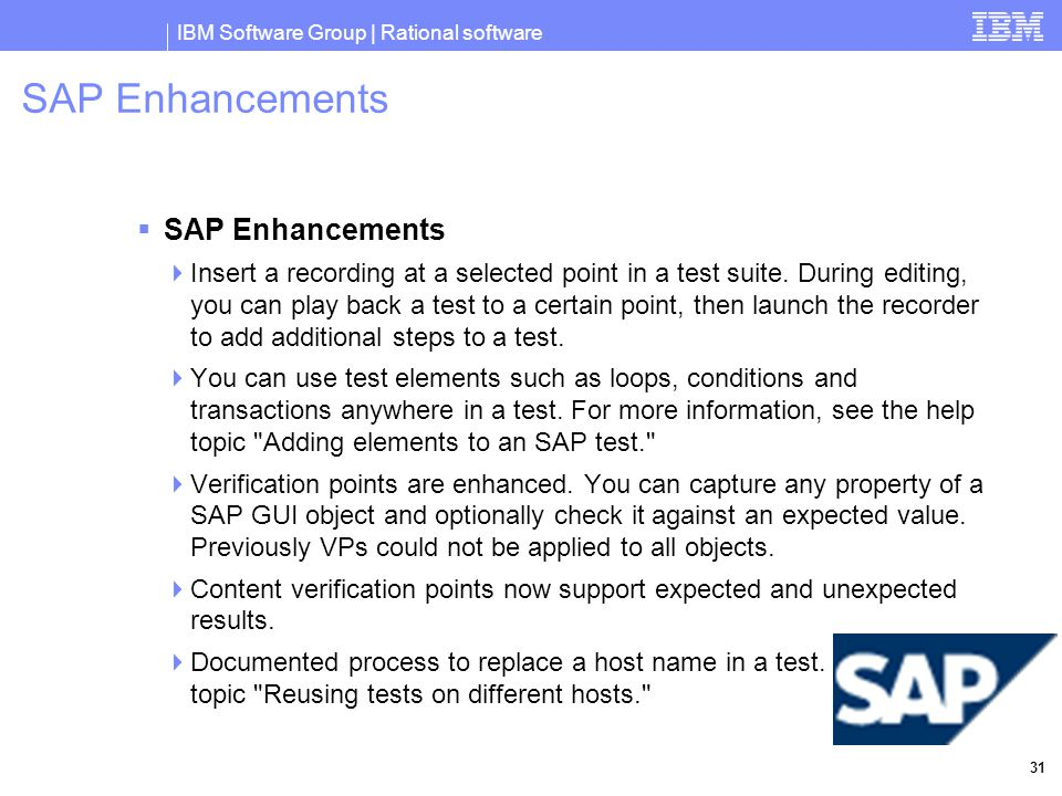 IBM Software Group | Rational software 31 SAP Enhancements  SAP Enhancements  Insert a recording at a selected point in a test suite.
