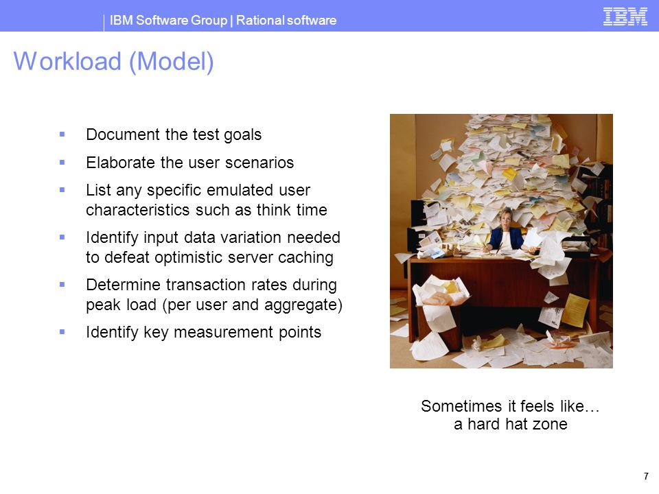 IBM Software Group | Rational software 8 Workload Definition Approach #1 – User Groups  Define each type of user in a workload and what they do  Concentrate on a busy hour definition with an analyst who knows the customer's work flow Transactions / Busy Hour (# in group)Telesales (1500) Cust Svc (200) Managers (50) Enter new customer data300000 Take a customer order60003000 Check status on a customer order15001000100 Provide return # for a customer order0500150 Adjust quantities on customer order020050