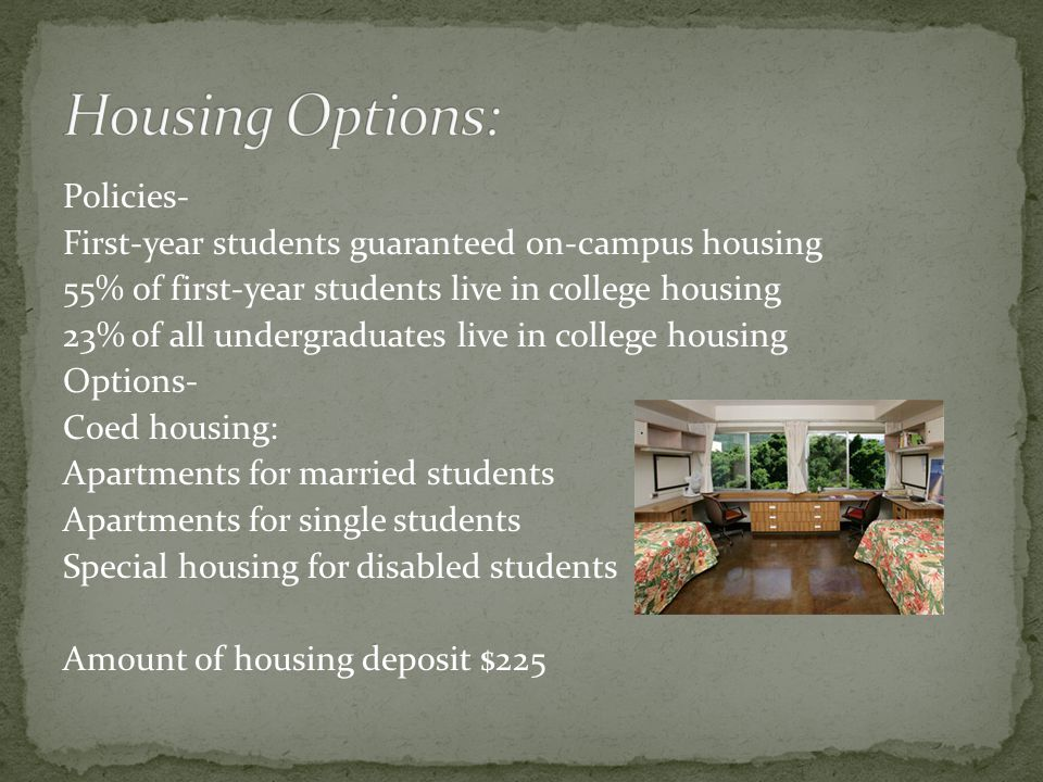 Policies- First-year students guaranteed on-campus housing 55% of first-year students live in college housing 23% of all undergraduates live in college housing Options- Coed housing: Apartments for married students Apartments for single students Special housing for disabled students Amount of housing deposit $225