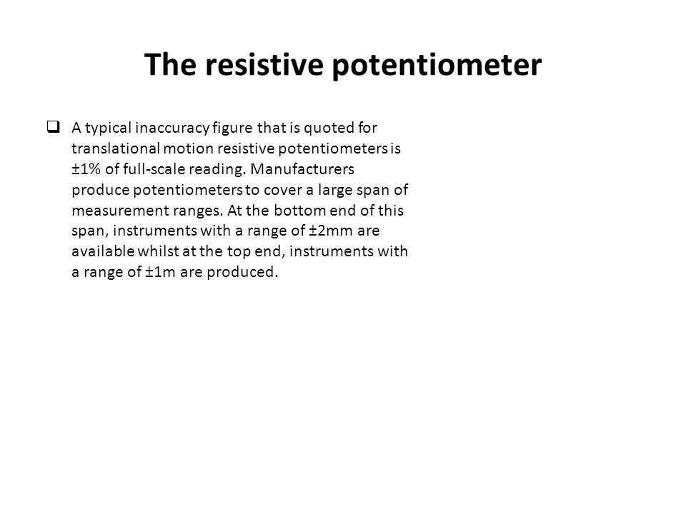 The resistive potentiometer  A typical inaccuracy figure that is quoted for translational motion resistive potentiometers is ±1% of full-scale readin