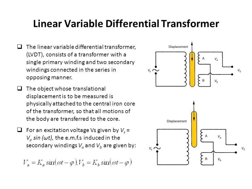  The linear variable differential transformer, (LVDT), consists of a transformer with a single primary winding and two secondary windings connected i