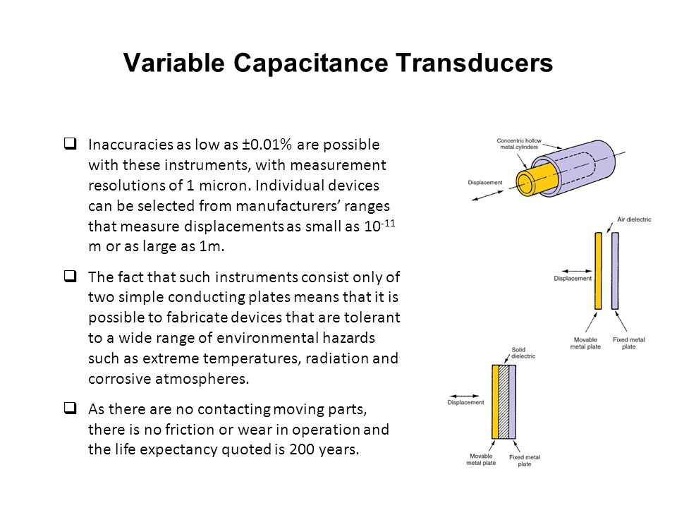 Variable Capacitance Transducers  Inaccuracies as low as ±0.01% are possible with these instruments, with measurement resolutions of 1 micron. Indivi