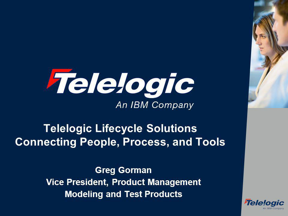 Telelogic Lifecycle Solutions Connecting People, Process, and Tools Greg Gorman Vice President, Product Management Modeling and Test Products