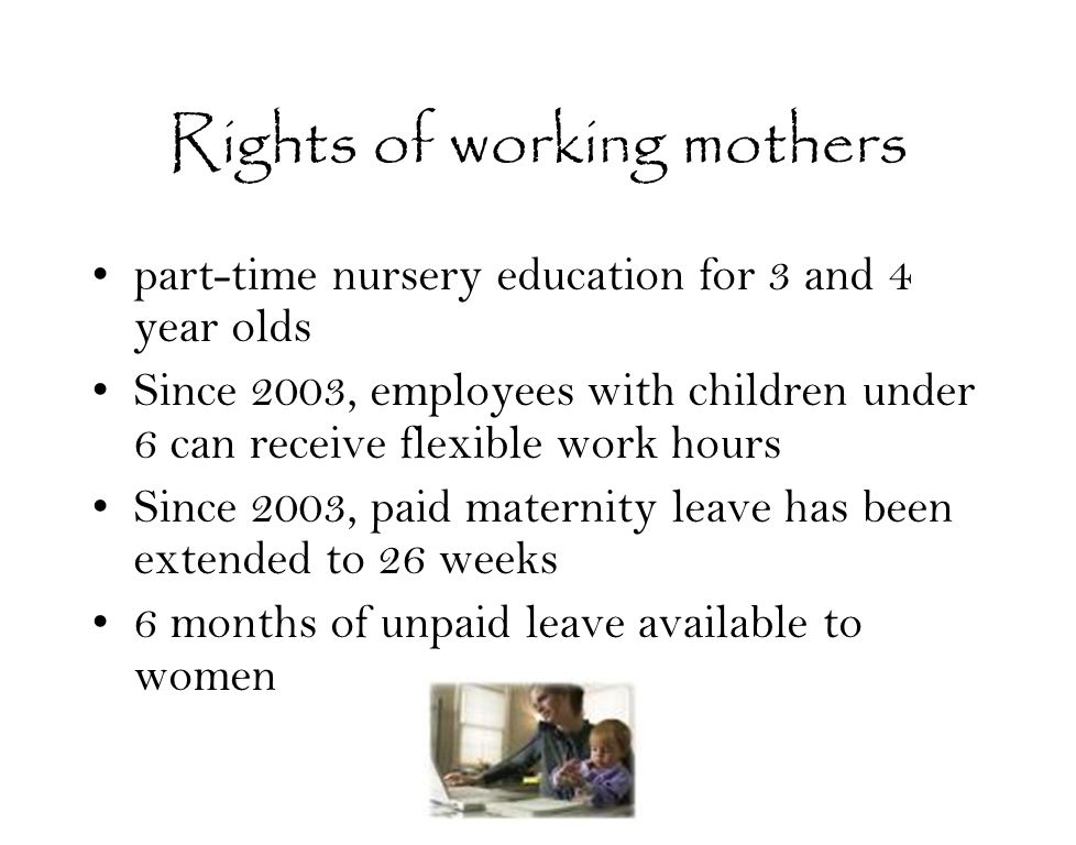 Rights of working mothers part-time nursery education for 3 and 4 year olds Since 2003, employees with children under 6 can receive flexible work hours Since 2003, paid maternity leave has been extended to 26 weeks 6 months of unpaid leave available to women