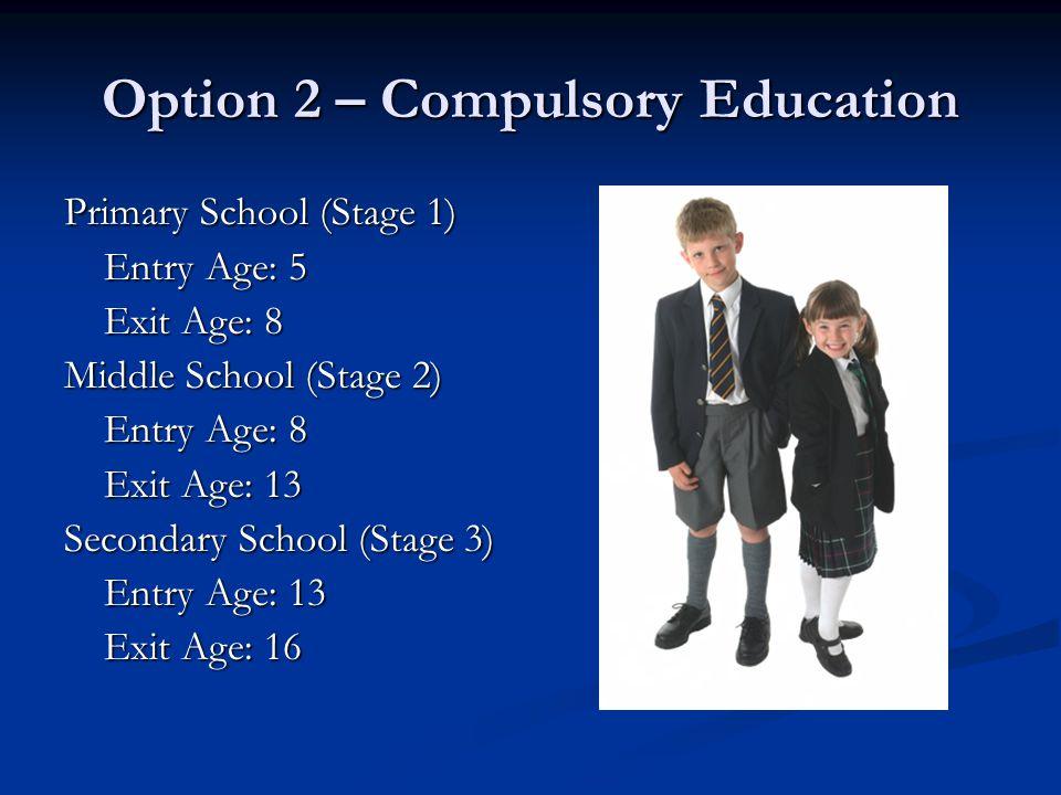 Option 2 – Compulsory Education Primary School (Stage 1) Entry Age: 5 Exit Age: 8 Middle School (Stage 2) Entry Age: 8 Exit Age: 13 Secondary School (Stage 3) Entry Age: 13 Exit Age: 16