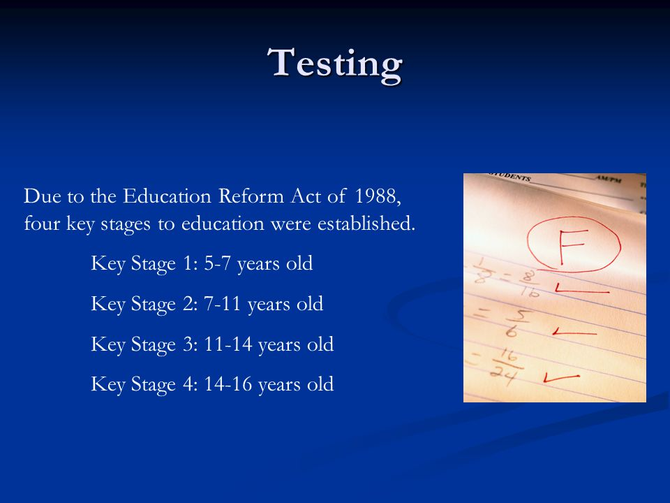 Testing Due to the Education Reform Act of 1988, four key stages to education were established.