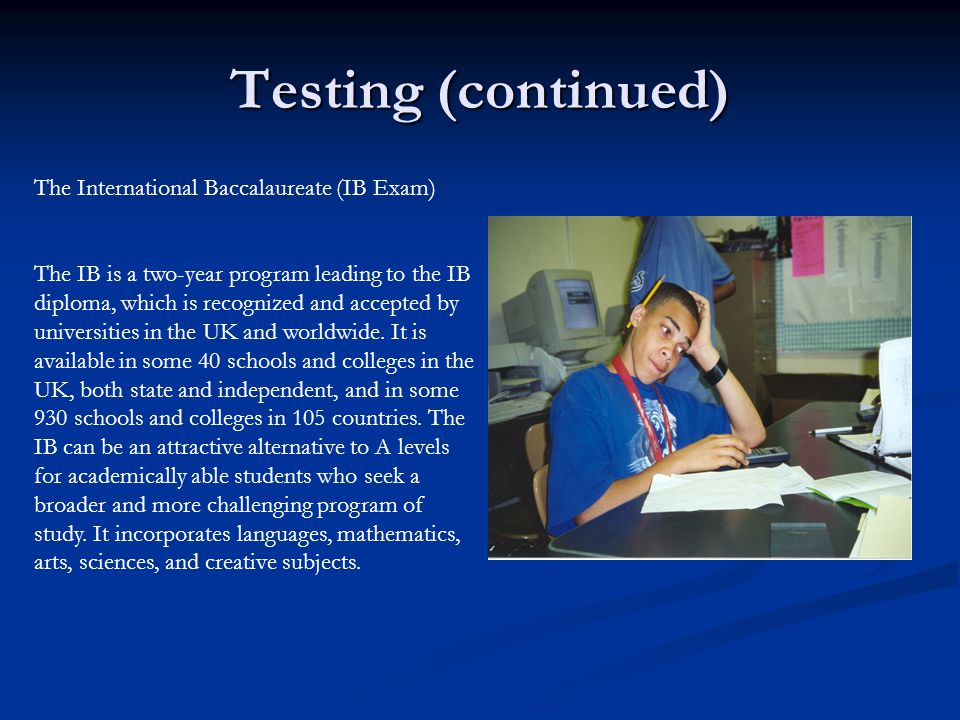 Testing (continued) The International Baccalaureate (IB Exam) The IB is a two-year program leading to the IB diploma, which is recognized and accepted by universities in the UK and worldwide.