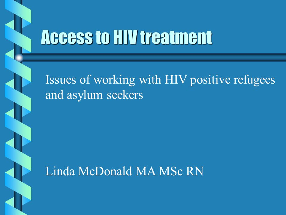 Access to HIV treatment Issues of working with HIV positive refugees and asylum seekers Linda McDonald MA MSc RN