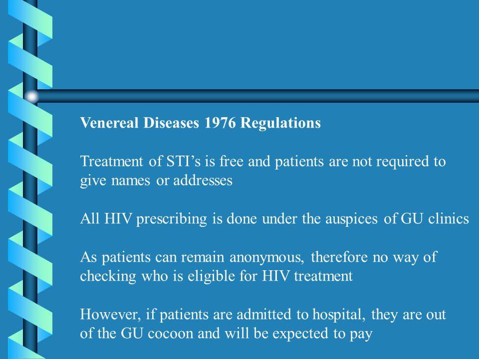 Venereal Diseases 1976 Regulations Treatment of STI's is free and patients are not required to give names or addresses All HIV prescribing is done under the auspices of GU clinics As patients can remain anonymous, therefore no way of checking who is eligible for HIV treatment However, if patients are admitted to hospital, they are out of the GU cocoon and will be expected to pay