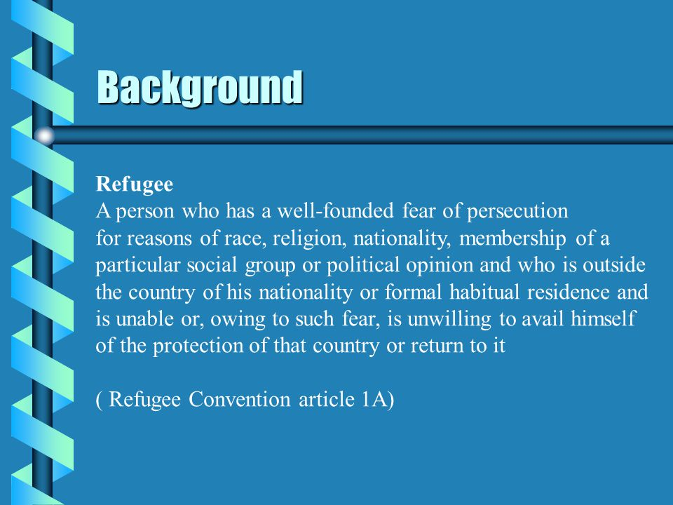 Background Refugee A person who has a well-founded fear of persecution for reasons of race, religion, nationality, membership of a particular social group or political opinion and who is outside the country of his nationality or formal habitual residence and is unable or, owing to such fear, is unwilling to avail himself of the protection of that country or return to it ( Refugee Convention article 1A)
