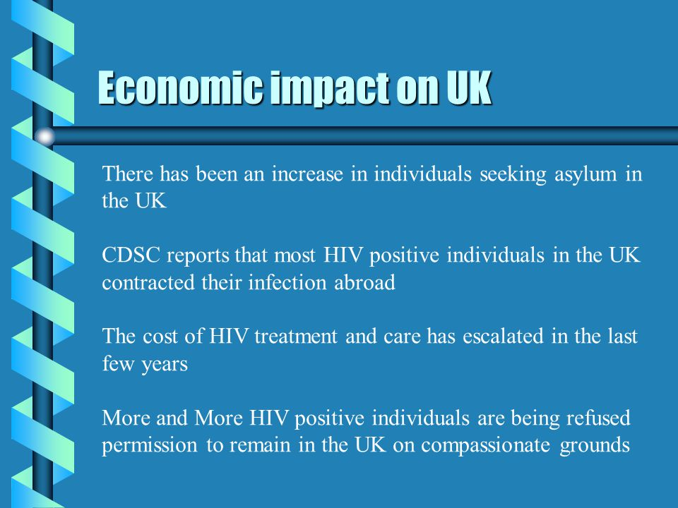 Economic impact on UK There has been an increase in individuals seeking asylum in the UK CDSC reports that most HIV positive individuals in the UK contracted their infection abroad The cost of HIV treatment and care has escalated in the last few years More and More HIV positive individuals are being refused permission to remain in the UK on compassionate grounds