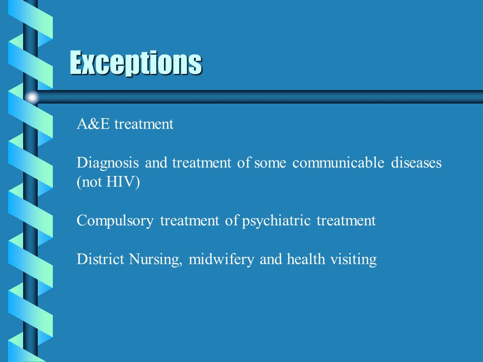 Exceptions A&E treatment Diagnosis and treatment of some communicable diseases (not HIV) Compulsory treatment of psychiatric treatment District Nursing, midwifery and health visiting