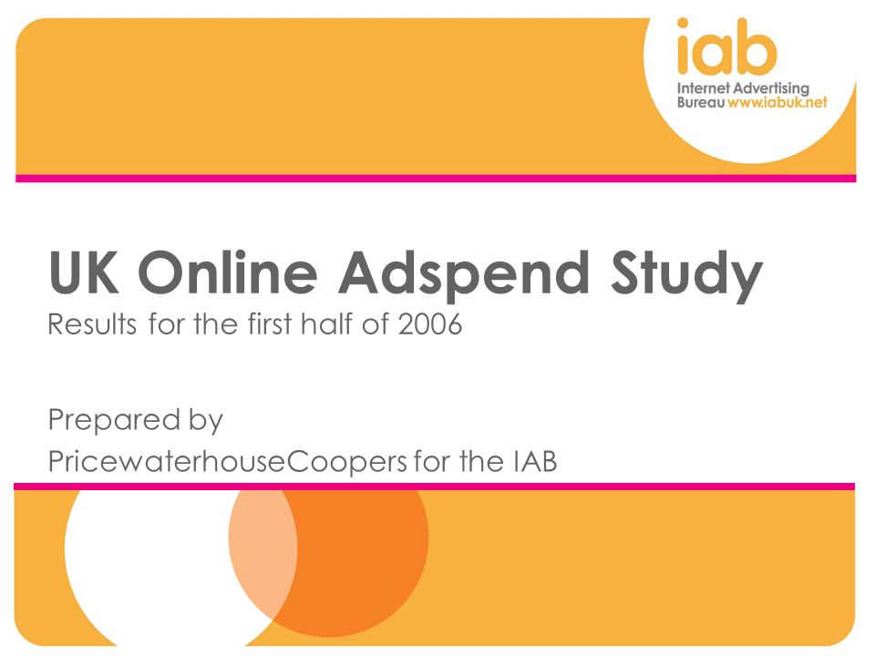 UK Online Adspend Study Results for the first half of 2006 Prepared by PricewaterhouseCoopers for the IAB
