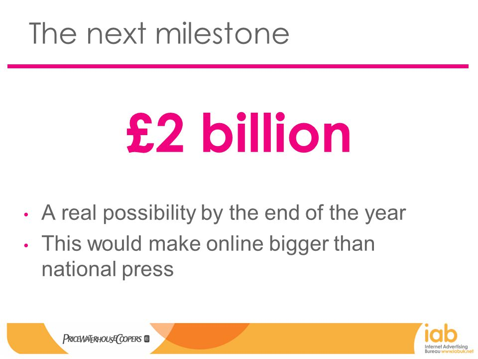 The next milestone £2 billion A real possibility by the end of the year This would make online bigger than national press