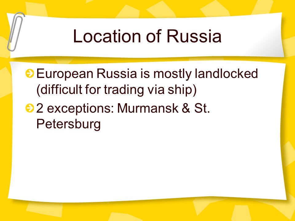 Location of Russia European Russia is mostly landlocked (difficult for trading via ship) 2 exceptions: Murmansk & St. Petersburg