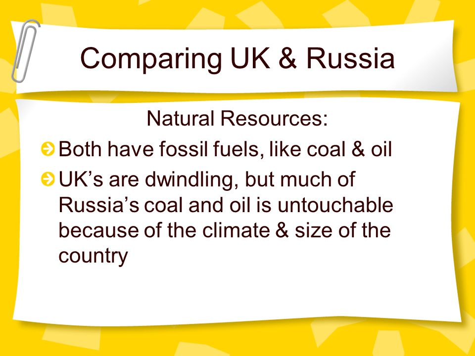 Comparing UK & Russia Natural Resources: Both have fossil fuels, like coal & oil UK's are dwindling, but much of Russia's coal and oil is untouchable