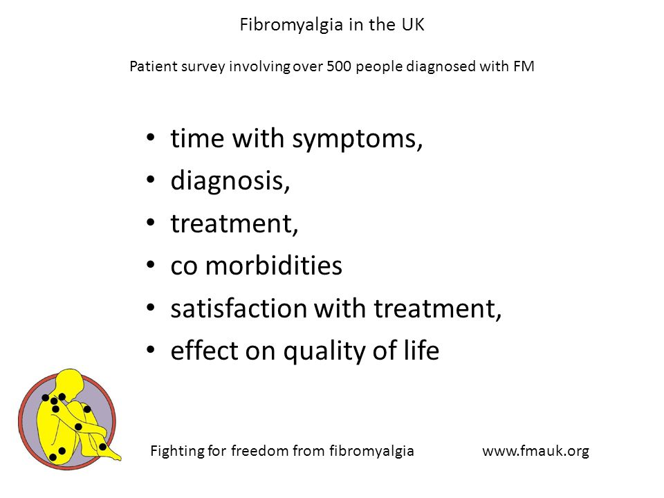 Fibromyalgia in the UK Patient survey involving over 500 people diagnosed with FM time with symptoms, diagnosis, treatment, co morbidities satisfaction with treatment, effect on quality of life Fighting for freedom from fibromyalgia www.fmauk.org