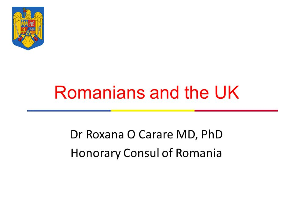 Romanians and the UK Dr Roxana O Carare MD, PhD Honorary Consul of Romania