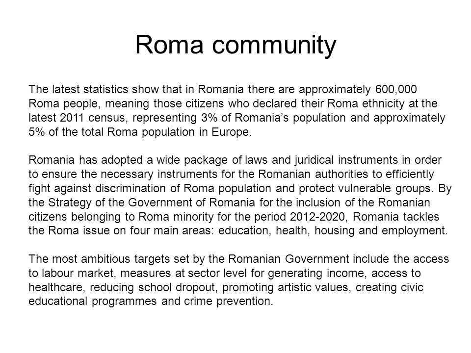 Roma community The latest statistics show that in Romania there are approximately 600,000 Roma people, meaning those citizens who declared their Roma ethnicity at the latest 2011 census, representing 3% of Romania's population and approximately 5% of the total Roma population in Europe.