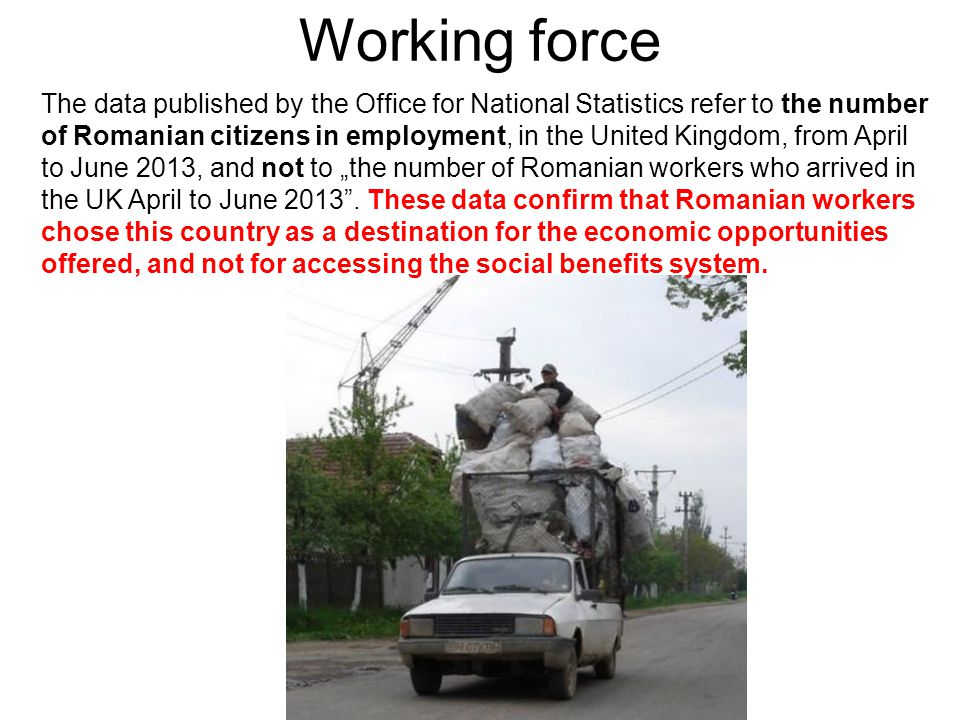 "Working force The data published by the Office for National Statistics refer to the number of Romanian citizens in employment, in the United Kingdom, from April to June 2013, and not to ""the number of Romanian workers who arrived in the UK April to June 2013 ."