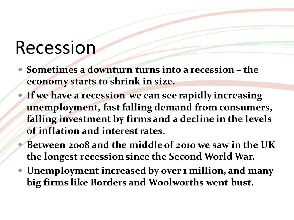 Recession Sometimes a downturn turns into a recession – the economy starts to shrink in size. If we have a recession we can see rapidly increasing une