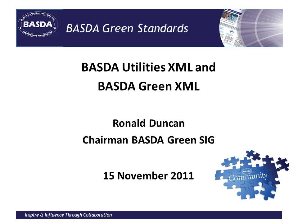 Inspire & Influence Through Collaboration BASDA Green Standards BASDA Utilities XML and BASDA Green XML Ronald Duncan Chairman BASDA Green SIG 15 November 2011