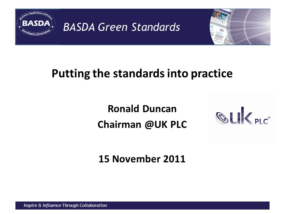 Inspire & Influence Through Collaboration BASDA Green Standards Putting the standards into practice Ronald Duncan Chairman @UK PLC 15 November 2011