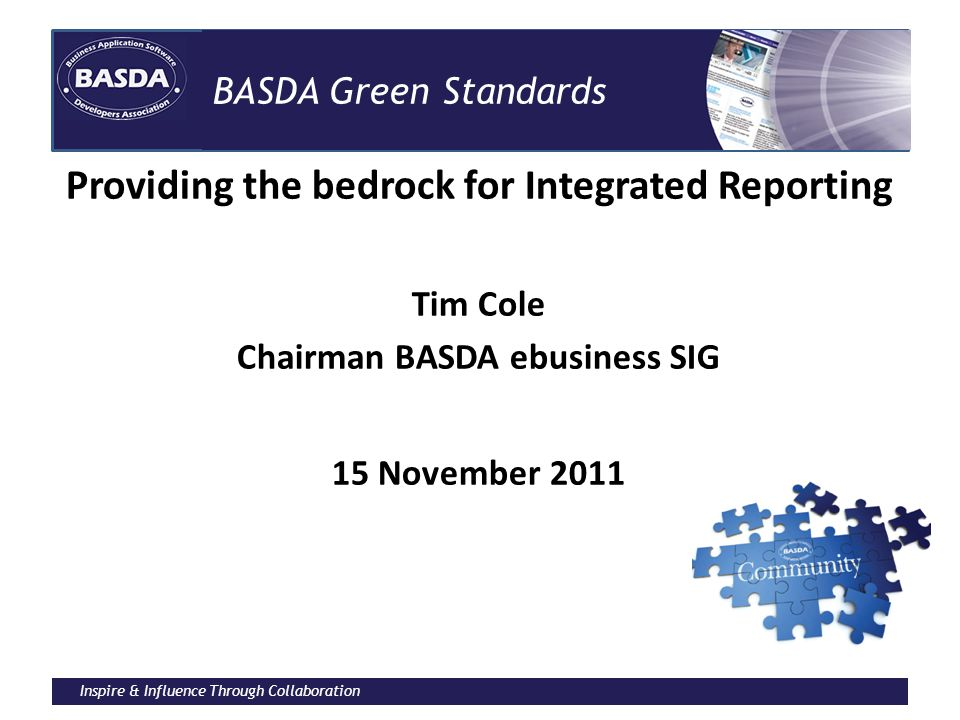 Inspire & Influence Through Collaboration BASDA Green Standards Providing the bedrock for Integrated Reporting Tim Cole Chairman BASDA ebusiness SIG 1