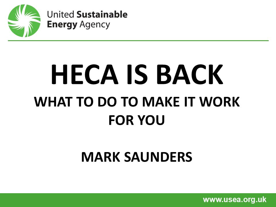 www.usea.org.uk HECA IS BACK WHAT TO DO TO MAKE IT WORK FOR YOU MARK SAUNDERS