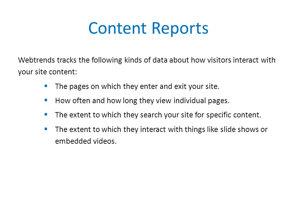 Content Reports Webtrends tracks the following kinds of data about how visitors interact with your site content:  The pages on which they enter and exit your site.
