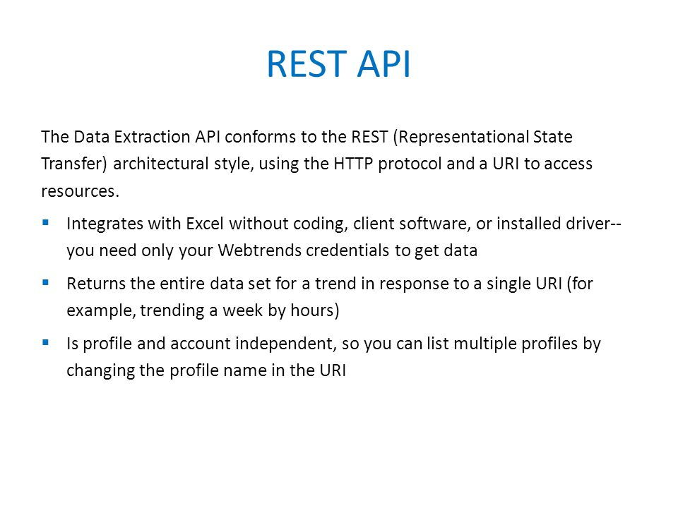 The Data Extraction API conforms to the REST (Representational State Transfer) architectural style, using the HTTP protocol and a URI to access resources.