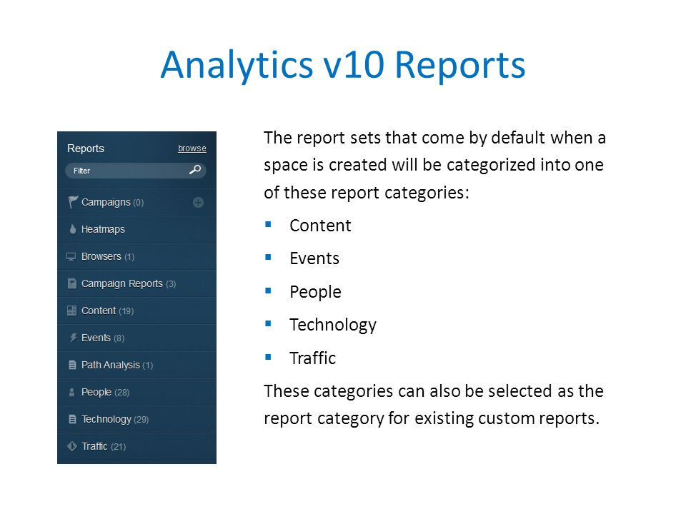 Analytics v10 Reports The report sets that come by default when a space is created will be categorized into one of these report categories:  Content  Events  People  Technology  Traffic These categories can also be selected as the report category for existing custom reports.
