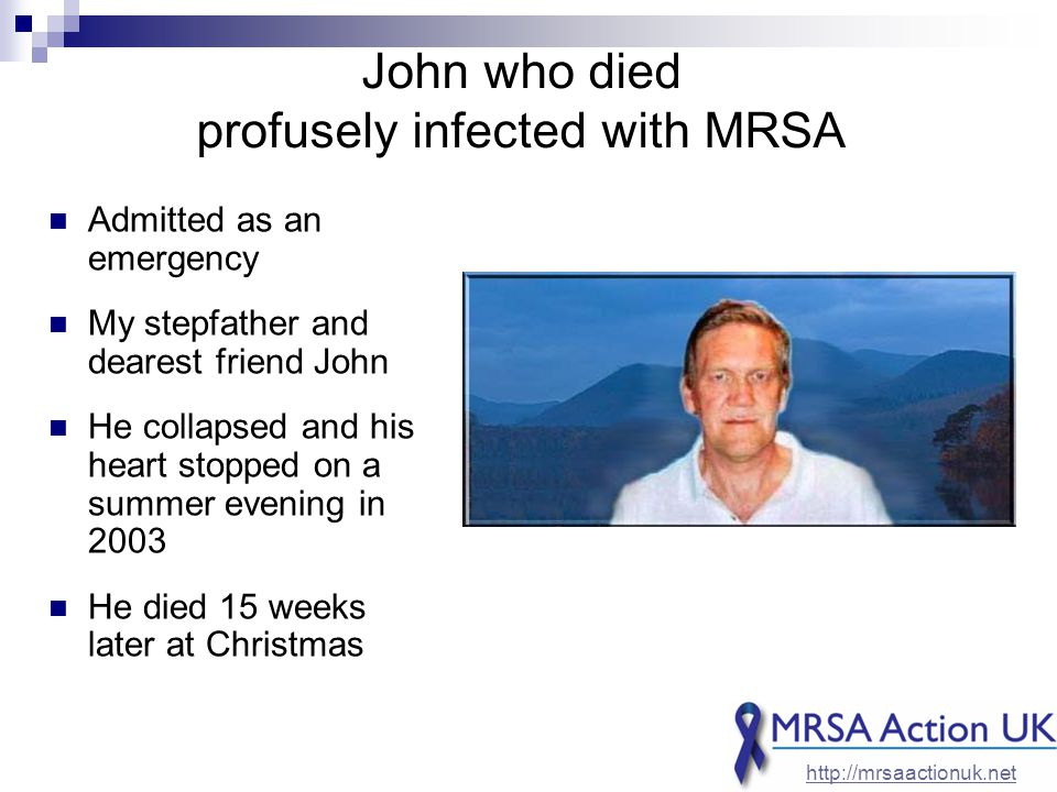 John who died profusely infected with MRSA Admitted as an emergency My stepfather and dearest friend John He collapsed and his heart stopped on a summer evening in 2003 He died 15 weeks later at Christmas http://mrsaactionuk.net