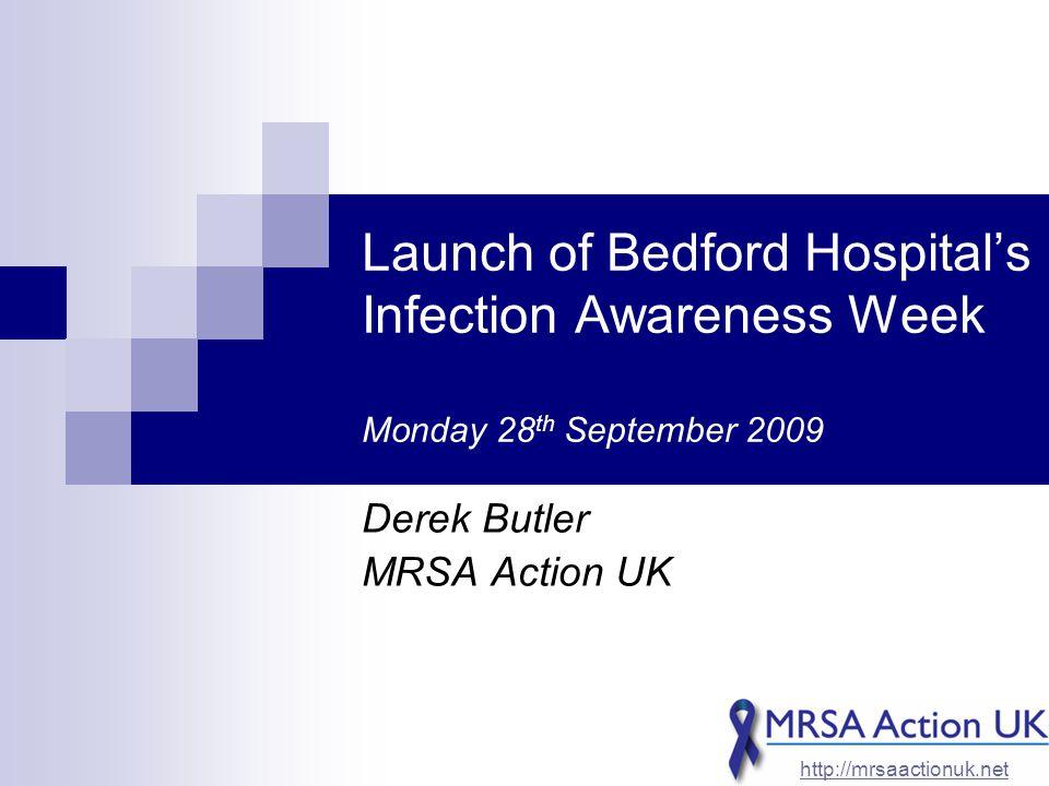 Launch of Bedford Hospital's Infection Awareness Week Monday 28 th September 2009 Derek Butler MRSA Action UK http://mrsaactionuk.net