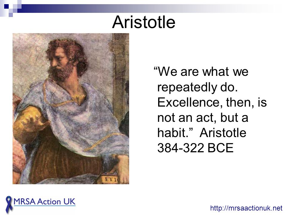 "Aristotle ""We are what we repeatedly do. Excellence, then, is not an act, but a habit."" Aristotle 384-322 BCE http://mrsaactionuk.net"