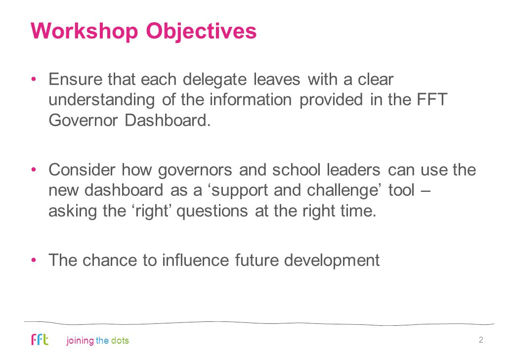 joining the dots Workshop Objectives Ensure that each delegate leaves with a clear understanding of the information provided in the FFT Governor Dashb
