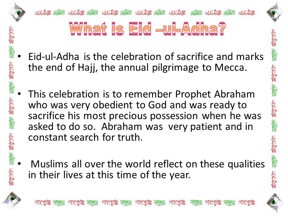 Eid-ul-Adha is the celebration of sacrifice and marks the end of Hajj, the annual pilgrimage to Mecca. This celebration is to remember Prophet Abraham