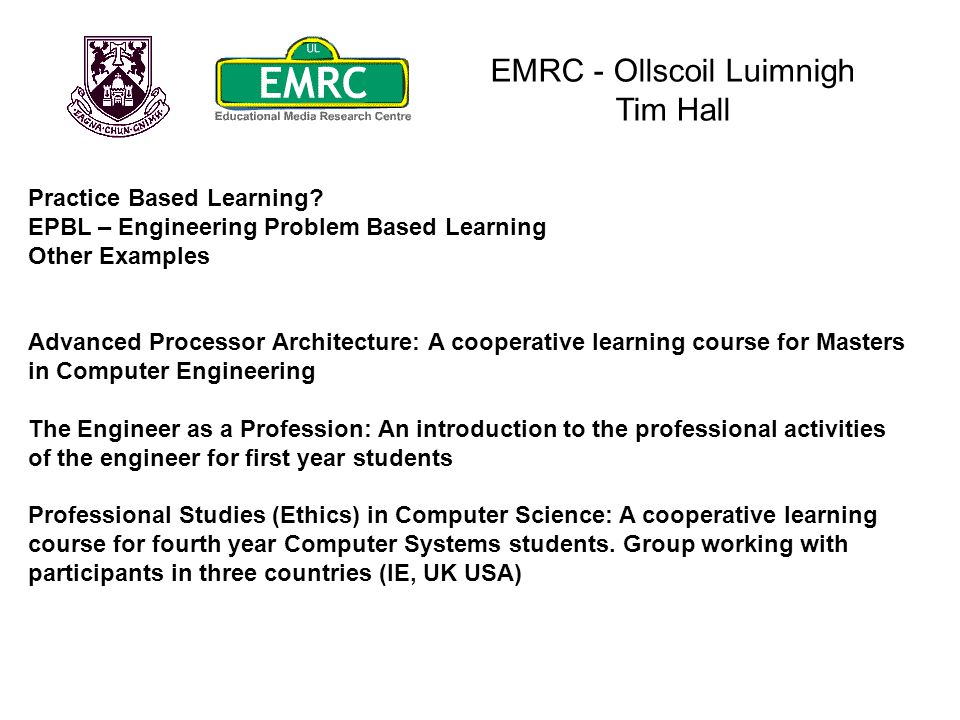 EMRC - Ollscoil Luimnigh Tim Hall Practice Based Learning? EPBL – Engineering Problem Based Learning Other Examples Advanced Processor Architecture: A