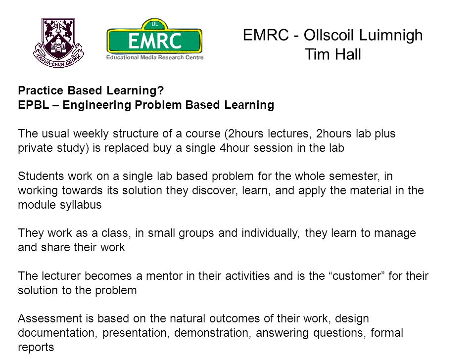 EMRC - Ollscoil Luimnigh Tim Hall Practice Based Learning? EPBL – Engineering Problem Based Learning The usual weekly structure of a course (2hours le