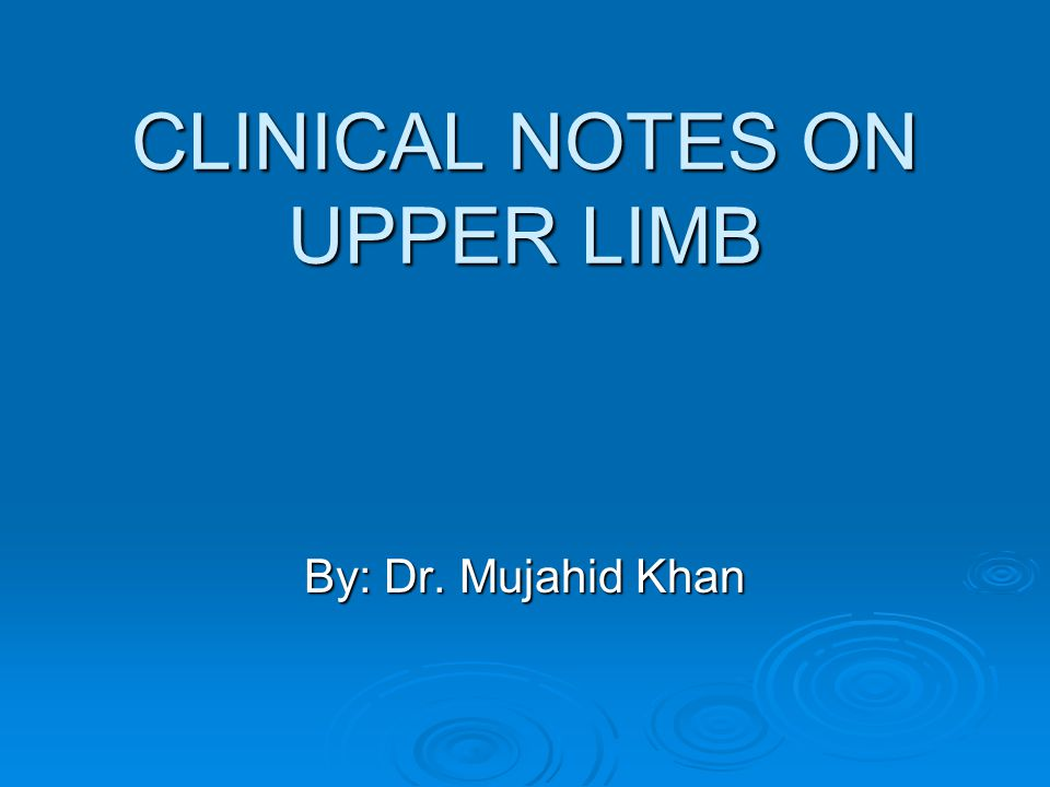 CLINICAL NOTES ON UPPER LIMB By: Dr. Mujahid Khan