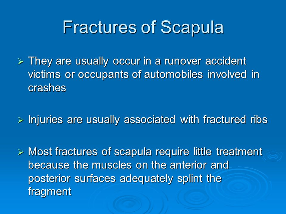 Fractures of Scapula  They are usually occur in a runover accident victims or occupants of automobiles involved in crashes  Injuries are usually ass